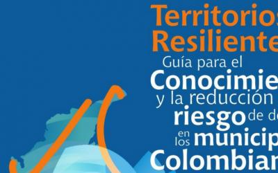 Territorios Resilientes: Guía para el conocimiento y la reducción del riesgo de desastres en los municipios Colombianos